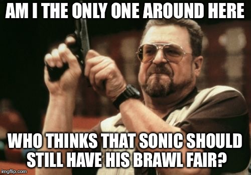 You'd get it if you play Super Smash Bros. | AM I THE ONLY ONE AROUND HERE WHO THINKS THAT SONIC SHOULD STILL HAVE HIS BRAWL FAIR? | image tagged in memes,am i the only one around here | made w/ Imgflip meme maker