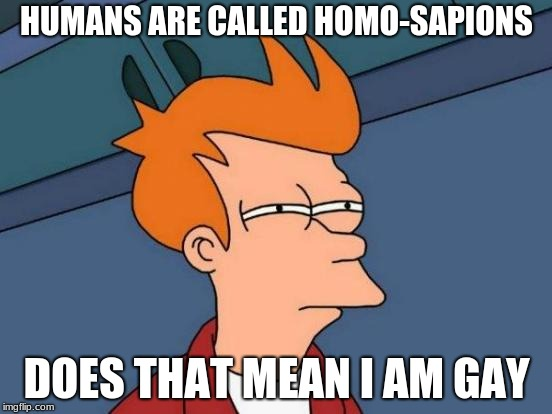 Futurama Fry Meme | HUMANS ARE CALLED HOMO-SAPIONS DOES THAT MEAN I AM GAY | image tagged in memes,futurama fry | made w/ Imgflip meme maker