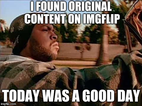 Today Was A Good Day Meme | I FOUND ORIGINAL CONTENT ON IMGFLIP TODAY WAS A GOOD DAY | image tagged in memes,today was a good day | made w/ Imgflip meme maker