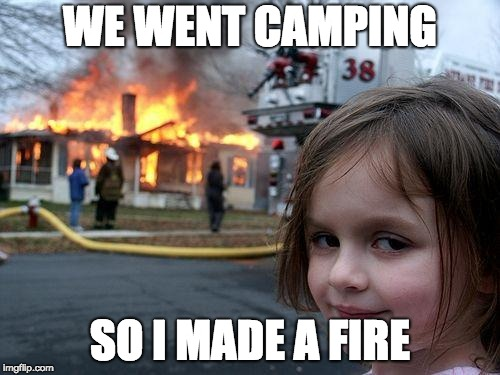Disaster Girl Meme | WE WENT CAMPING SO I MADE A FIRE | image tagged in memes,disaster girl | made w/ Imgflip meme maker