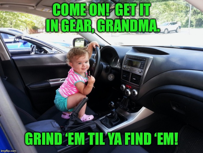 COME ON!  GET IT IN GEAR, GRANDMA. GRIND 'EM TIL YA FIND 'EM! | made w/ Imgflip meme maker