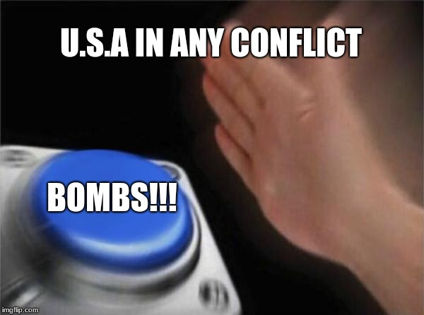 Blank Nut Button Meme | U.S.A IN ANY CONFLICT BOMBS!!! | image tagged in memes,blank nut button | made w/ Imgflip meme maker