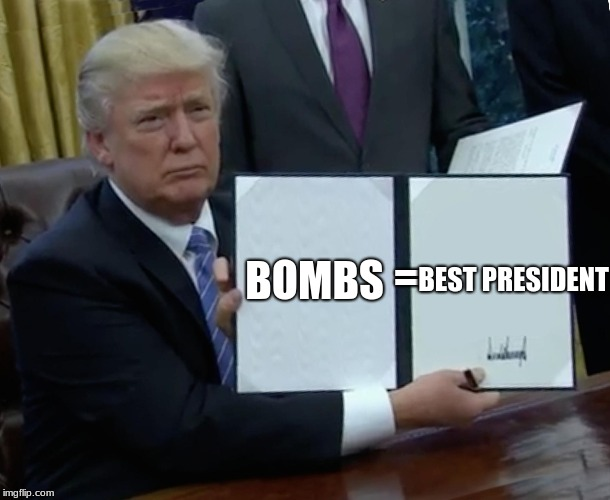 Trump Bill Signing Meme | BOMBS = BEST PRESIDENT | image tagged in memes,trump bill signing | made w/ Imgflip meme maker