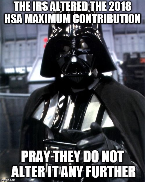 Darth Vader | THE IRS ALTERED THE 2018 HSA MAXIMUM CONTRIBUTION PRAY THEY DO NOT ALTER IT ANY FURTHER | image tagged in darth vader | made w/ Imgflip meme maker