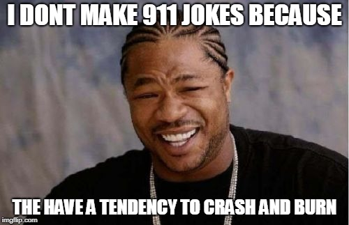 Yo Dawg Heard You Meme | I DONT MAKE 911 JOKES BECAUSE THE HAVE A TENDENCY TO CRASH AND BURN | image tagged in memes,yo dawg heard you | made w/ Imgflip meme maker