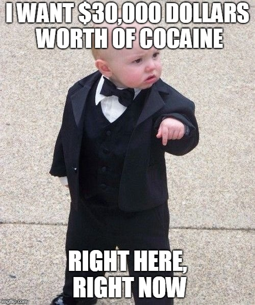 Baby Godfather Meme | I WANT $30,000 DOLLARS WORTH OF COCAINE RIGHT HERE, RIGHT NOW | image tagged in memes,baby godfather | made w/ Imgflip meme maker