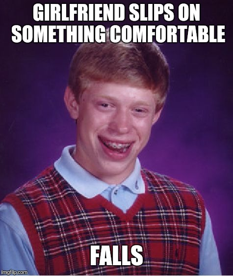 Bad Luck Brian Meme | GIRLFRIEND SLIPS ON SOMETHING COMFORTABLE FALLS | image tagged in memes,bad luck brian | made w/ Imgflip meme maker