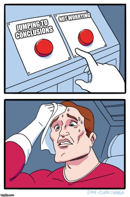 Two Buttons Meme | JUMPING TO CONCLUSIONS NOT WORRYING | image tagged in memes,two buttons | made w/ Imgflip meme maker