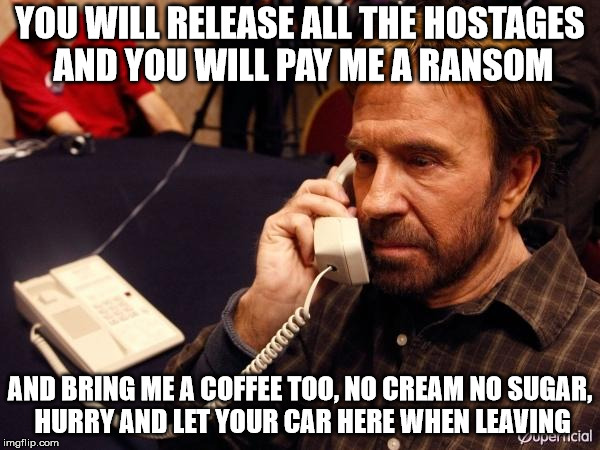 Chuck norris negociating with hostage takers | YOU WILL RELEASE ALL THE HOSTAGES AND YOU WILL PAY ME A RANSOM AND BRING ME A COFFEE TOO, NO CREAM NO SUGAR, HURRY AND LET YOUR CAR HERE WHE | image tagged in memes,chuck norris phone,chuck norris,hostages,negociation,phone | made w/ Imgflip meme maker