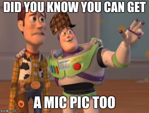 X, X Everywhere Meme | DID YOU KNOW YOU CAN GET A MIC PIC TOO | image tagged in memes,x x everywhere,scumbag | made w/ Imgflip meme maker