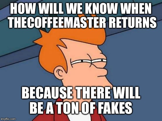 Rip | HOW WILL WE KNOW WHEN THECOFFEEMASTER RETURNS BECAUSE THERE WILL BE A TON OF FAKES | image tagged in memes,futurama fry,thecoffeemasters death,funeral,fraud,yung mung | made w/ Imgflip meme maker