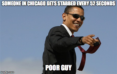 Cool Obama | SOMEONE IN CHICAGO GETS STABBED EVERY 52 SECONDS POOR GUY | image tagged in memes,cool obama,crime | made w/ Imgflip meme maker