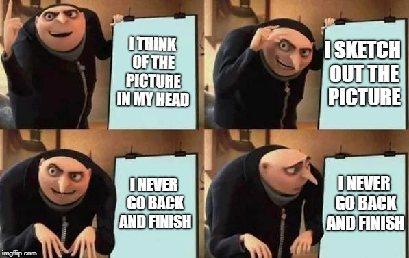 Gru's Plan | I THINK OF THE PICTURE IN MY HEAD I SKETCH OUT THE PICTURE I NEVER GO BACK AND FINISH I NEVER GO BACK AND FINISH | image tagged in gru's plan | made w/ Imgflip meme maker