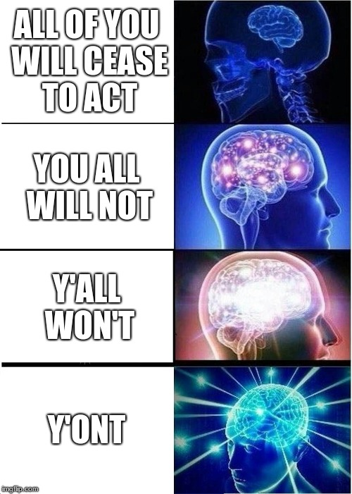 me as an english teacher part 2 | ALL OF YOU WILL CEASE TO ACT YOU ALL WILL NOT Y'ALL WON'T Y'ONT | image tagged in memes,expanding brain,whomst | made w/ Imgflip meme maker