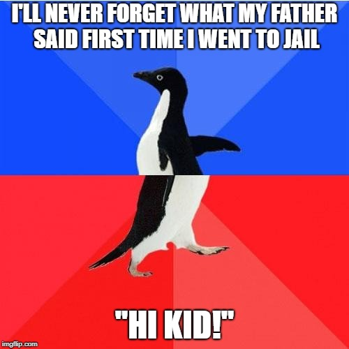 "Socially Awkward Awesome Penguin Meme | I'LL NEVER FORGET WHAT MY FATHER SAID FIRST TIME I WENT TO JAIL ""HI KID!"" 