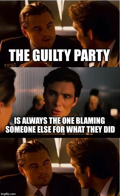 Inception Meme | THE GUILTY PARTY IS ALWAYS THE ONE BLAMING SOMEONE ELSE FOR WHAT THEY DID | image tagged in memes,inception | made w/ Imgflip meme maker