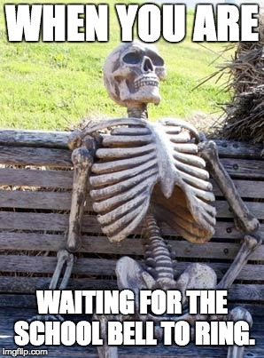 Waiting Skeleton Meme | WHEN YOU ARE WAITING FOR THE SCHOOL BELL TO RING. | image tagged in memes,waiting skeleton | made w/ Imgflip meme maker
