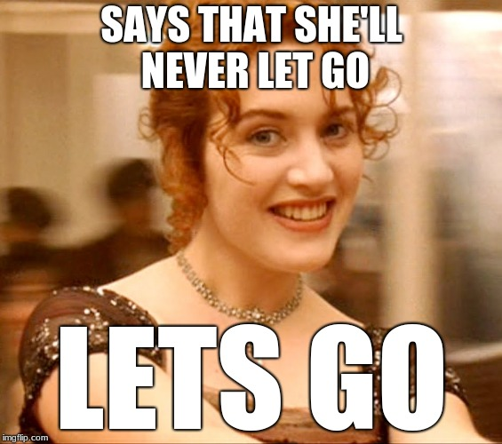 LIES I TELL YOU! LIIIES | SAYS THAT SHE'LL NEVER LET GO LETS GO | image tagged in titanic,rose,hahahahahasofunny,imdeadinside | made w/ Imgflip meme maker