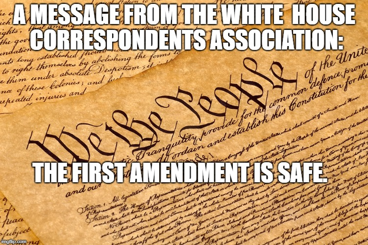 US Constitution | A MESSAGE FROM THE WHITE  HOUSE CORRESPONDENTS ASSOCIATION: THE FIRST AMENDMENT IS SAFE. | image tagged in us constitution | made w/ Imgflip meme maker