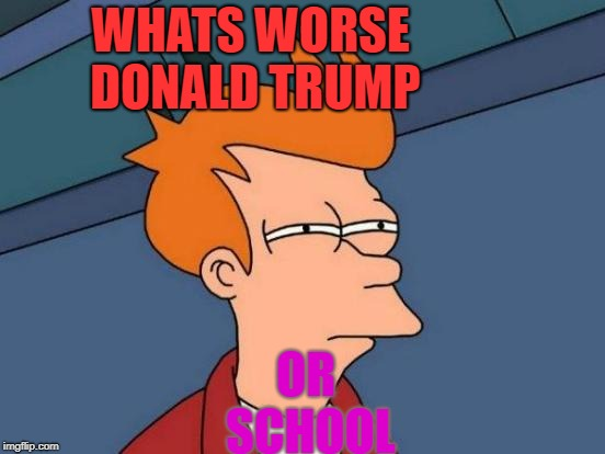 Futurama Fry Meme | WHATS WORSE DONALD TRUMP OR SCHOOL | image tagged in memes,futurama fry | made w/ Imgflip meme maker