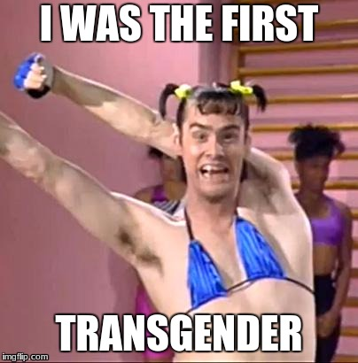 Transgender Jim Carrey | I WAS THE FIRST TRANSGENDER | image tagged in jim carrey | made w/ Imgflip meme maker