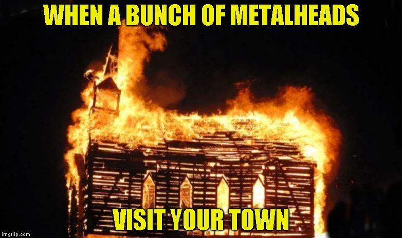 WHEN A BUNCH OF METALHEADS VISIT YOUR TOWN | image tagged in memes,burn,church,arson,powermetalhead,funny | made w/ Imgflip meme maker