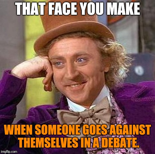 Creepy Condescending Wonka | THAT FACE YOU MAKE WHEN SOMEONE GOES AGAINST THEMSELVES IN A DEBATE. | image tagged in memes,creepy condescending wonka,debate,stupid | made w/ Imgflip meme maker