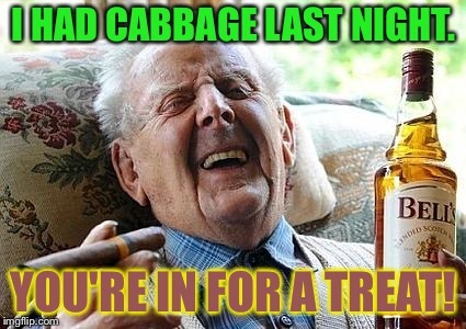 I HAD CABBAGE LAST NIGHT. YOU'RE IN FOR A TREAT! | made w/ Imgflip meme maker