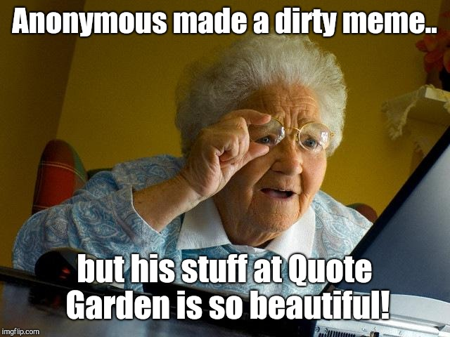 Grandma Finds The Internet Meme | Anonymous made a dirty meme.. but his stuff at Quote Garden is so beautiful! | image tagged in memes,grandma finds the internet,anonymous | made w/ Imgflip meme maker