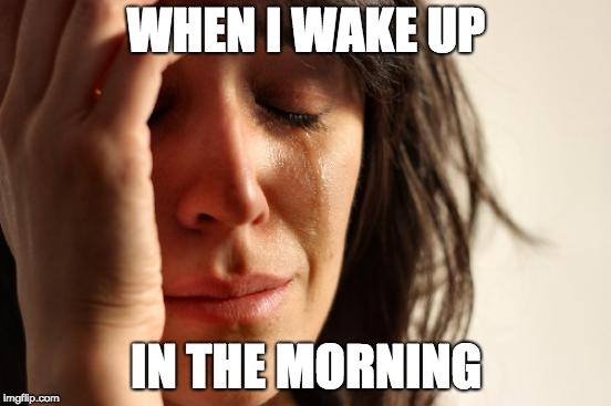 First World Problems Meme | WHEN I WAKE UP IN THE MORNING | image tagged in memes,first world problems | made w/ Imgflip meme maker