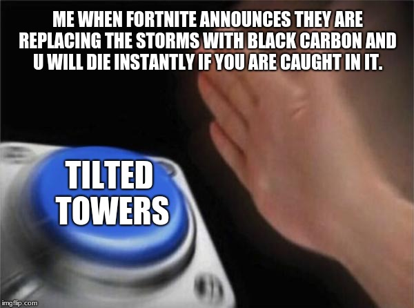 Blank Nut Button Meme |  ME WHEN FORTNITE ANNOUNCES THEY ARE REPLACING THE STORMS WITH BLACK CARBON AND U WILL DIE INSTANTLY IF YOU ARE CAUGHT IN IT. TILTED TOWERS | image tagged in memes,blank nut button | made w/ Imgflip meme maker