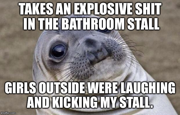 Awkward Moment Sealion Meme | TAKES AN EXPLOSIVE SHIT IN THE BATHROOM STALL GIRLS OUTSIDE WERE LAUGHING AND KICKING MY STALL. | image tagged in memes,awkward moment sealion,AdviceAnimals | made w/ Imgflip meme maker