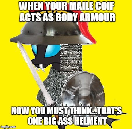 WHEN YOUR MAILE COIF ACTS AS BODY ARMOUR NOW YOU MUST THINK...THAT'S ONE BIG ASS HELMENT | image tagged in makes sense | made w/ Imgflip meme maker
