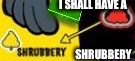 I SHALL HAVE A SHRUBBERY | made w/ Imgflip meme maker