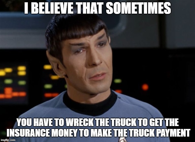 I believe I said that.  | I BELIEVE THAT SOMETIMES YOU HAVE TO WRECK THE TRUCK TO GET THE INSURANCE MONEY TO MAKE THE TRUCK PAYMENT | image tagged in i believe i said that | made w/ Imgflip meme maker