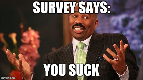 Steve Harvey Meme | SURVEY SAYS: YOU SUCK | image tagged in memes,steve harvey | made w/ Imgflip meme maker