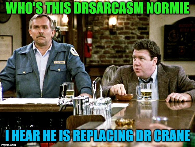 WHO'S THIS DRSARCASM NORMIE I HEAR HE IS REPLACING DR CRANE | made w/ Imgflip meme maker