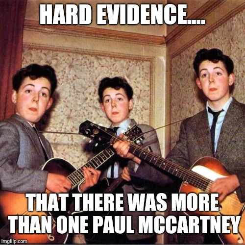 HARD EVIDENCE.... THAT THERE WAS MORE THAN ONE PAUL MCCARTNEY | image tagged in paul mccartney paul mccartney lookalike | made w/ Imgflip meme maker