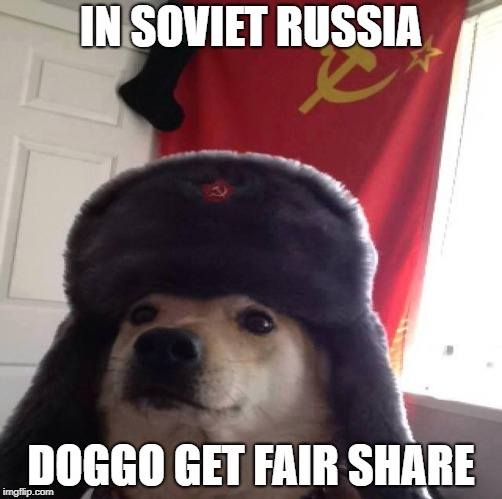 IN SOVIET RUSSIA DOGGO GET FAIR SHARE | image tagged in doggo in soviet russia | made w/ Imgflip meme maker