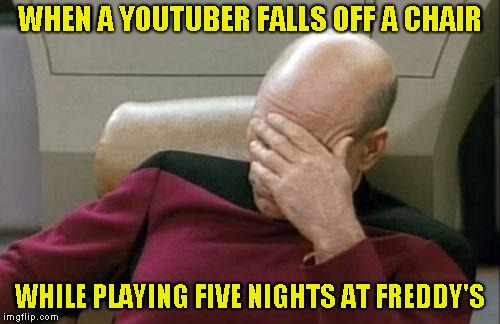 Captain Picard Facepalm Meme | WHEN A YOUTUBER FALLS OFF A CHAIR WHILE PLAYING FIVE NIGHTS AT FREDDY'S | image tagged in memes,captain picard facepalm | made w/ Imgflip meme maker