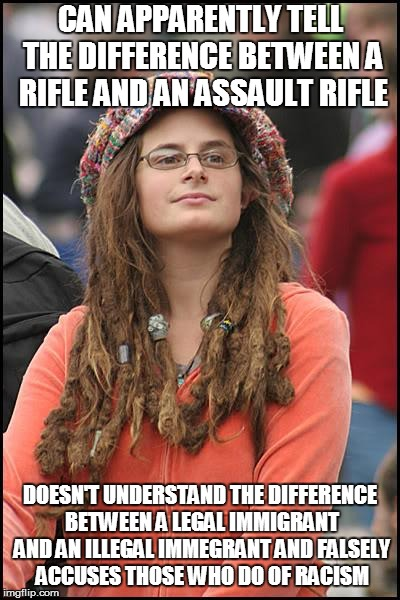 College Liberal Meme | CAN APPARENTLY TELL THE DIFFERENCE BETWEEN A RIFLE AND AN ASSAULT RIFLE DOESN'T UNDERSTAND THE DIFFERENCE BETWEEN A LEGAL IMMIGRANT AND AN I | image tagged in memes,college liberal | made w/ Imgflip meme maker