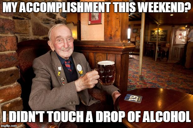 MY ACCOMPLISHMENT THIS WEEKEND? I DIDN'T TOUCH A DROP OF ALCOHOL | made w/ Imgflip meme maker