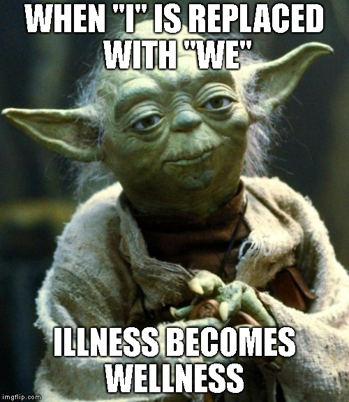 "Star Wars Yoda Meme | WHEN ""I"" IS REPLACED WITH ""WE"" ILLNESS BECOMES WELLNESS 