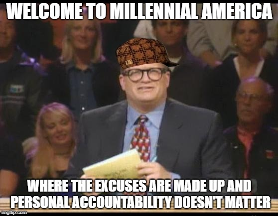 Whose Line is it Anyway | WELCOME TO MILLENNIAL AMERICA WHERE THE EXCUSES ARE MADE UP AND PERSONAL ACCOUNTABILITY DOESN'T MATTER | image tagged in whose line is it anyway,scumbag | made w/ Imgflip meme maker