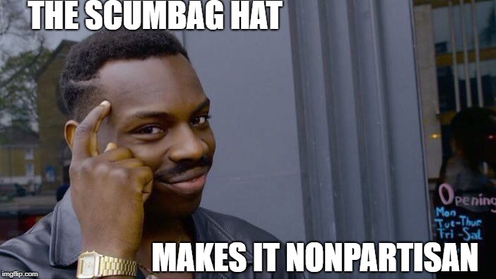 Roll Safe Think About It Meme | THE SCUMBAG HAT MAKES IT NONPARTISAN | image tagged in memes,roll safe think about it | made w/ Imgflip meme maker
