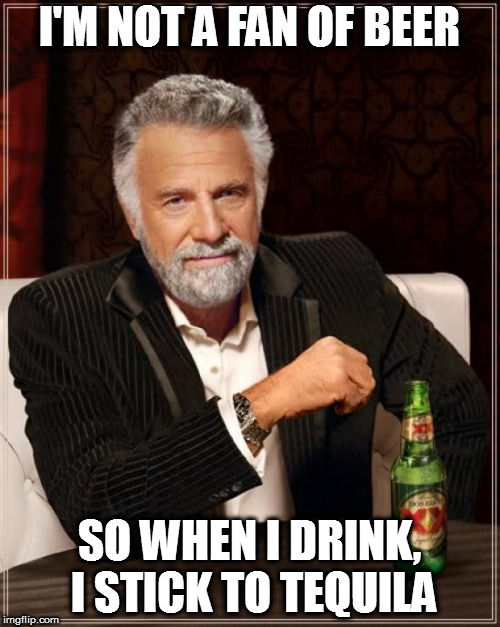 The Most Interesting Man In The World Meme | I'M NOT A FAN OF BEER SO WHEN I DRINK, I STICK TO TEQUILA | image tagged in memes,the most interesting man in the world | made w/ Imgflip meme maker