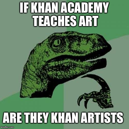 Philosoraptor Meme | IF KHAN ACADEMY TEACHES ART ARE THEY KHAN ARTISTS | image tagged in memes,philosoraptor | made w/ Imgflip meme maker