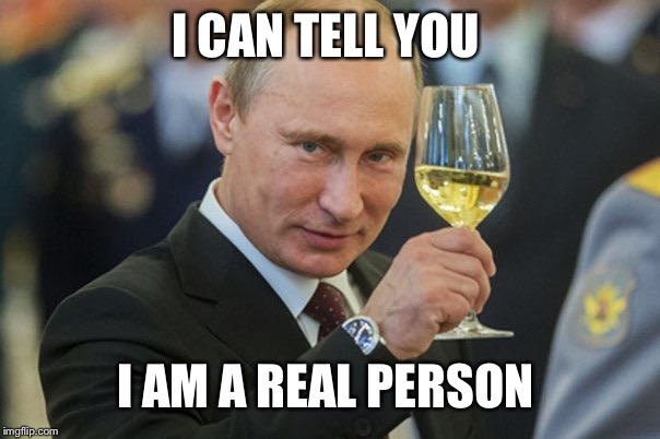 Putin Cheers | I CAN TELL YOU I AM A REAL PERSON | image tagged in putin cheers | made w/ Imgflip meme maker