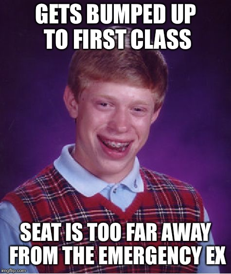 Bad Luck Brian Meme | GETS BUMPED UP TO FIRST CLASS SEAT IS TOO FAR AWAY FROM THE EMERGENCY EXIT | image tagged in memes,bad luck brian | made w/ Imgflip meme maker