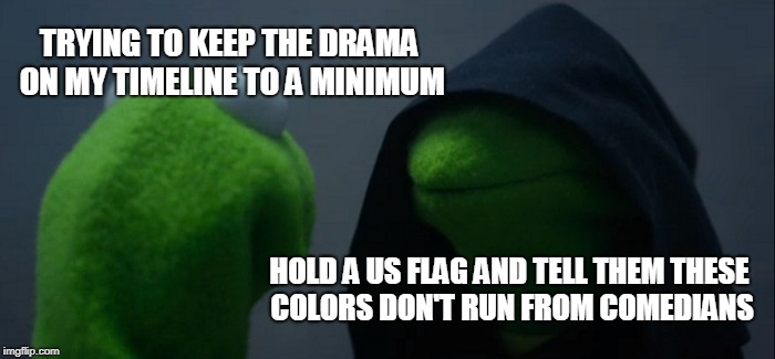 Evil Kermit Meme | TRYING TO KEEP THE DRAMA ON MY TIMELINE TO A MINIMUM HOLD A US FLAG AND TELL THEM THESE COLORS DON'T RUN FROM COMEDIANS | image tagged in memes,evil kermit,maga | made w/ Imgflip meme maker